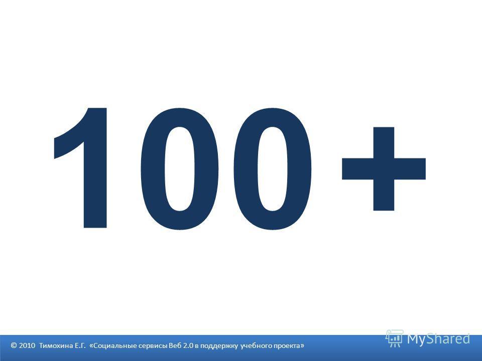 © 2010 Тимохина Е.Г. «Социальные сервисы Веб 2.0 в поддержку учебного проекта» 100 +