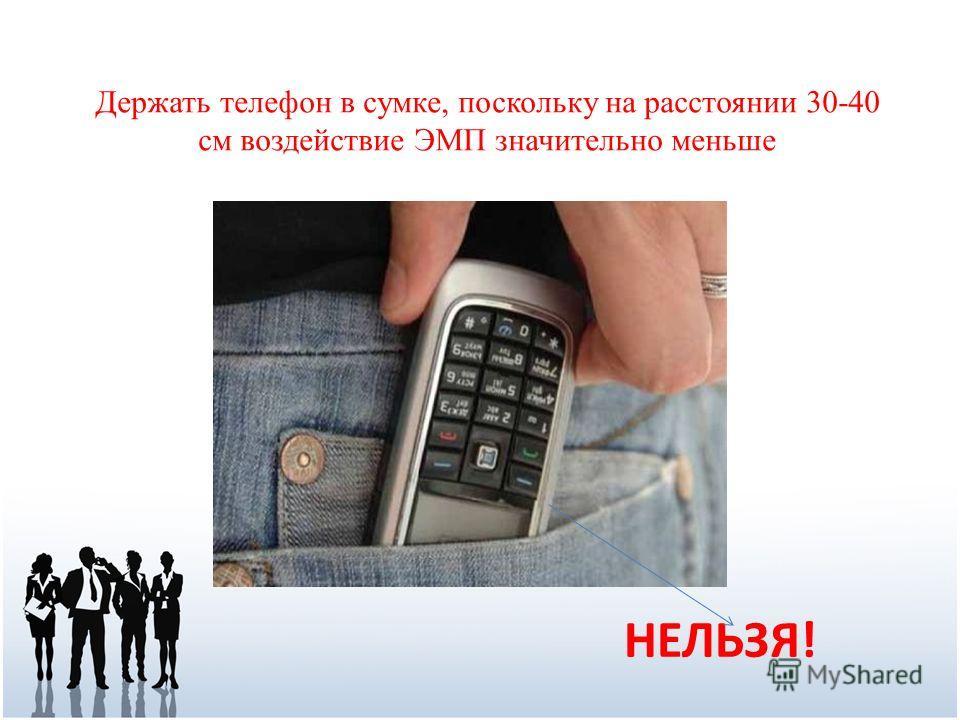 НЕЛЬЗЯ! Держать телефон в сумке, поскольку на расстоянии 30-40 см воздействие ЭМП значительно меньше