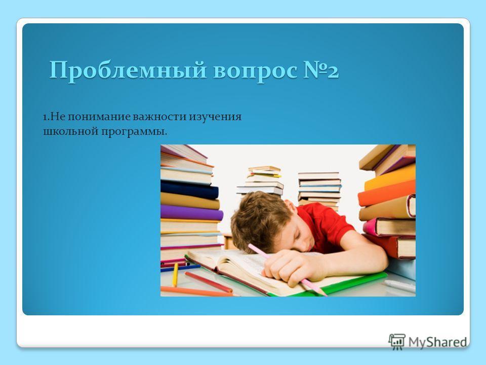 Проблемный вопрос 2 Проблемный вопрос 2 1.Не понимание важности изучения школьной программы.