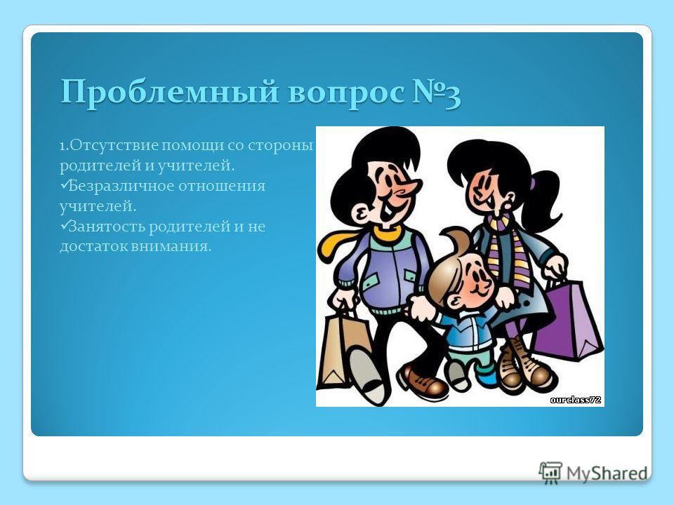 Проблемный вопрос 3 Проблемный вопрос 3 1.Отсутствие помощи со стороны родителей и учителей. Безразличное отношения учителей. Занятость родителей и не достаток внимания.