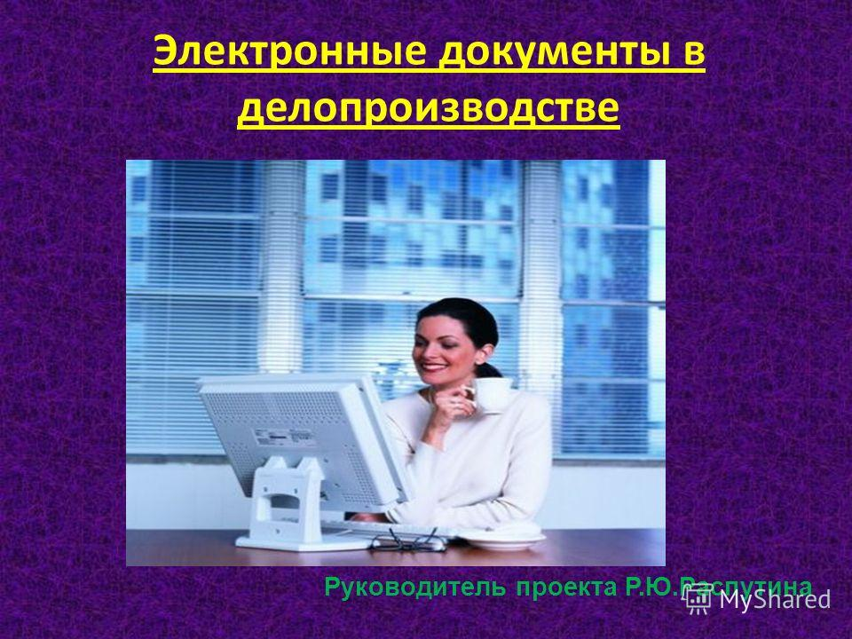 Электронные документы в делопроизводстве Руководитель проекта Р.Ю.Распутина