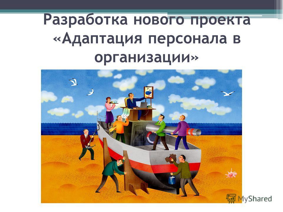 Разработка нового проекта «Адаптация персонала в организации»