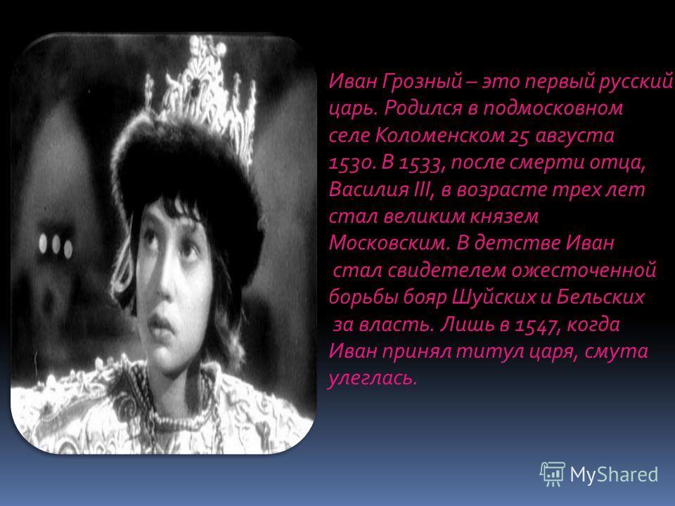 Иван Грозный – это первый русский царь. Родился в подмосковном селе Коломенском 25 августа 1530. В 1533, после смерти отца, Василия III, в возрасте трех лет стал великим князем Московским. В детстве Иван стал свидетелем ожесточенной борьбы бояр Шуйск