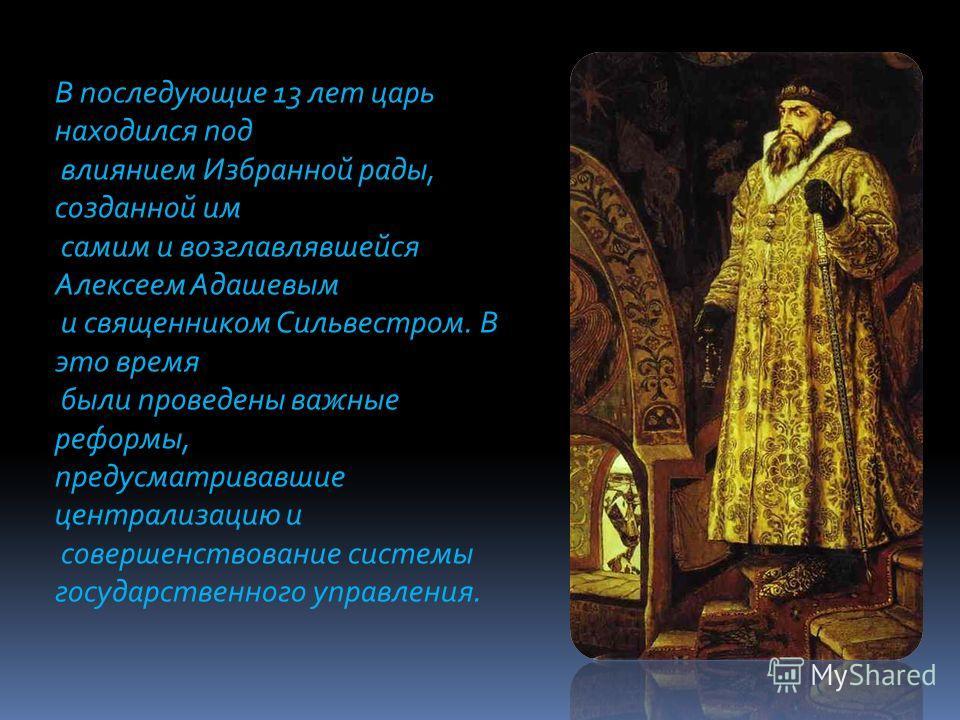 В последующие 13 лет царь находился под влиянием Избранной рады, созданной им самим и возглавлявшейся Алексеем Адашевым и священником Сильвестром. В это время были проведены важные реформы, предусматривавшие централизацию и совершенствование системы