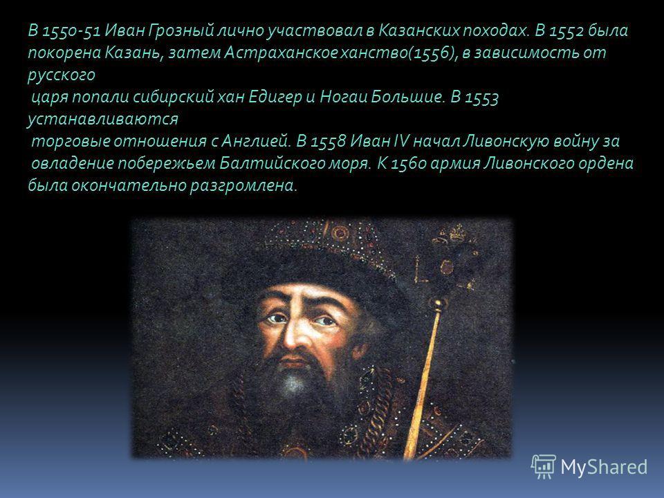 В 1550-51 Иван Грозный лично участвовал в Казанских походах. В 1552 была покорена Казань, затем Астраханское ханство(1556), в зависимость от русского царя попали сибирский хан Едигер и Ногаи Большие. В 1553 устанавливаются торговые отношения с Англие