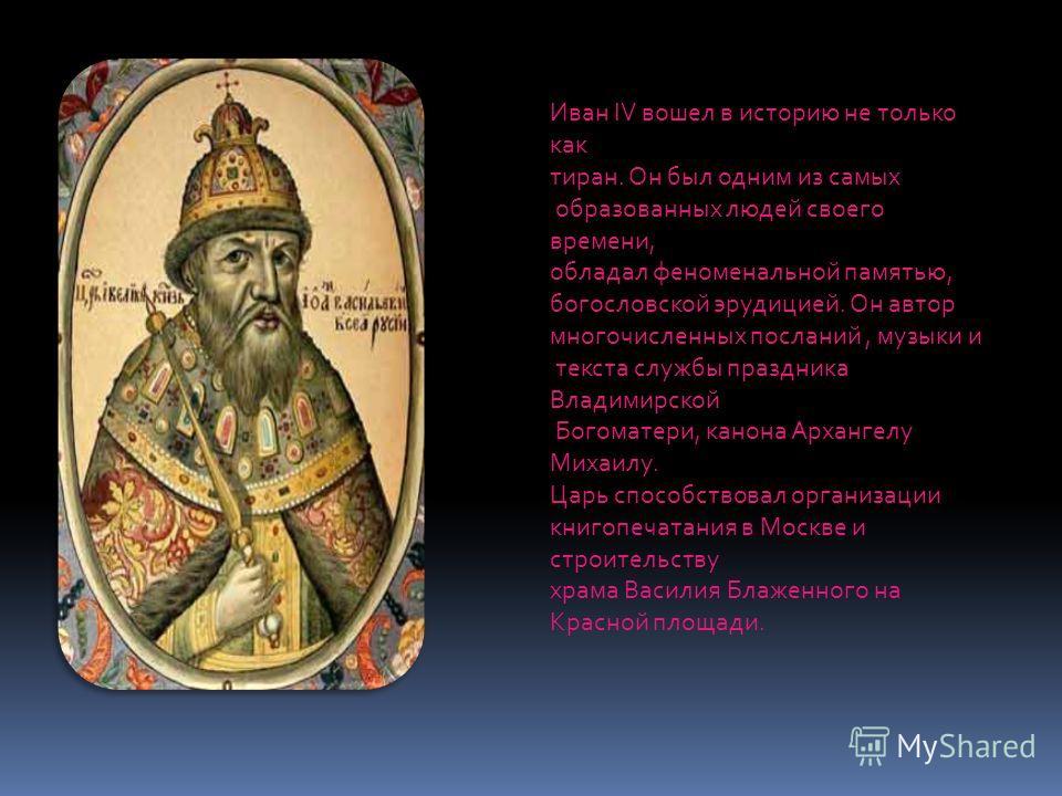 Иван IV вошел в историю не только как тиран. Он был одним из самых образованных людей своего времени, обладал феноменальной памятью, богословской эрудицией. Он автор многочисленных посланий, музыки и текста службы праздника Владимирской Богоматери, к