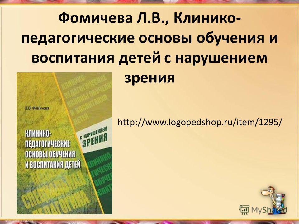 Фомичева Л.В., Клинико- педагогические основы обучения и воспитания детей с нарушением зрения http://www.logopedshop.ru/item/1295/