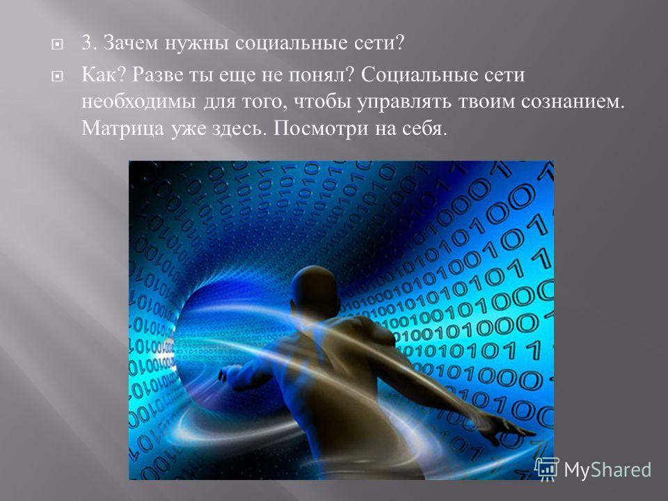 3. Зачем нужны социальные сети ? Как ? Разве ты еще не понял ? Социальные сети необходимы для того, чтобы управлять твоим сознанием. Матрица уже здесь. Посмотри на себя.