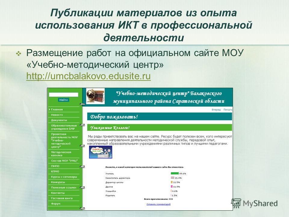 Публикации материалов из опыта использования ИКТ в профессиональной деятельности Размещение работ на официальном сайте МОУ «Учебно-методический центр» http://umcbalakovo.edusite.ru http://umcbalakovo.edusite.ru