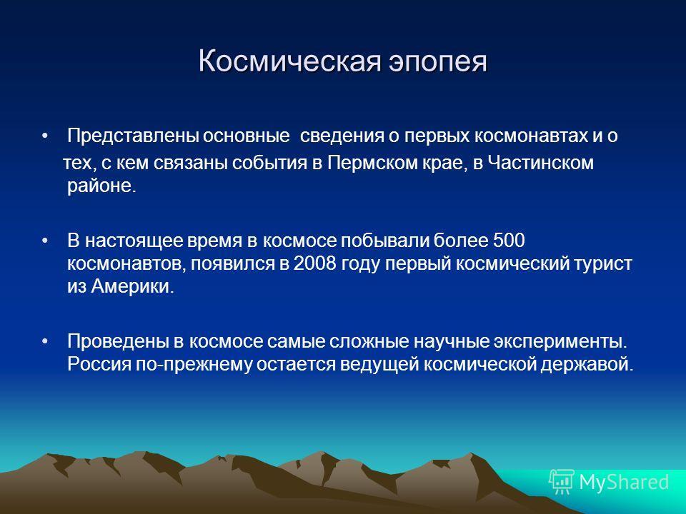 Космическая эпопея Представлены основные сведения о первых космонавтах и о тех, с кем связаны события в Пермском крае, в Частинском районе. В настоящее время в космосе побывали более 500 космонавтов, появился в 2008 году первый космический турист из