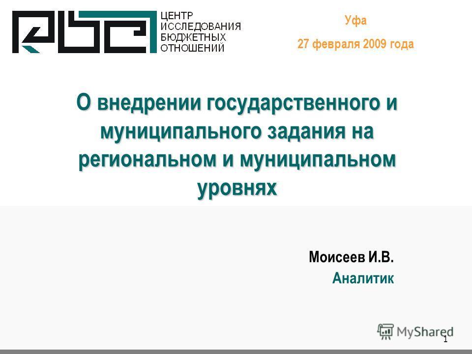 1 О внедрении государственного и муниципального задания на региональном и муниципальном уровнях Уфа 27 февраля 2009 года Моисеев И.В. Аналитик.