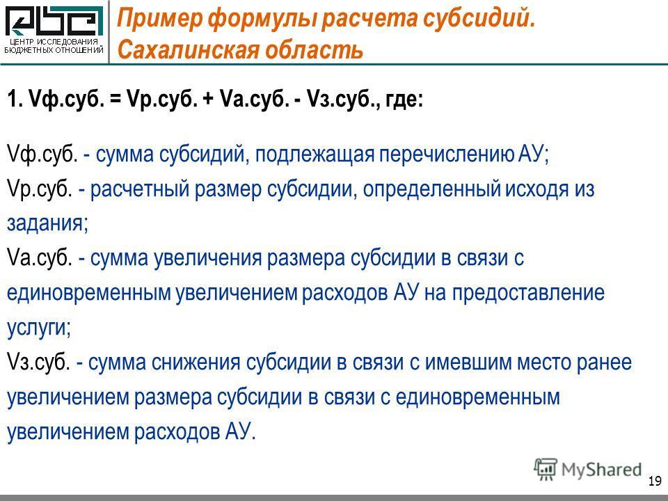 19 Пример формулы расчета субсидий. Сахалинская область 1. Vф.суб. = Vр.суб. + Vа.суб. - Vз.суб., где: Vф.суб. - сумма субсидий, подлежащая перечислению АУ; Vр.суб. - расчетный размер субсидии, определенный исходя из задания; Vа.суб. - сумма увеличен