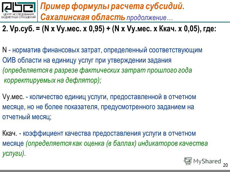 20 Пример формулы расчета субсидий. Сахалинская область продолжение… 2. Vр.суб. = (N x Vу.мес. x 0,95) + (N x Vу.мес. x Ккач. x 0,05), где: N - норматив финансовых затрат, определенный соответствующим ОИВ области на единицу услуг при утверждении зада