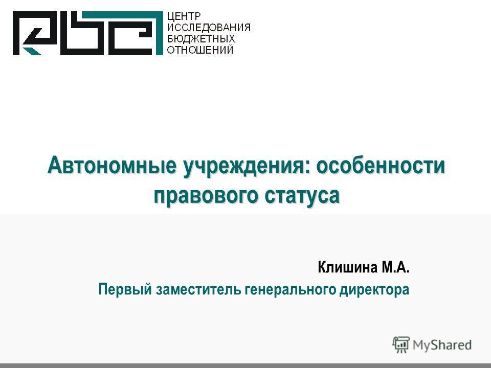 Автономные учреждения: особенности правового статуса Клишина М.А. Первый заместитель генерального директора