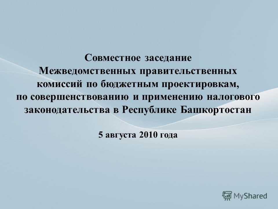 Совместное заседание Межведомственных правительственных комиссий по бюджетным проектировкам, по совершенствованию и применению налогового законодательства в Республике Башкортостан 5 августа 2010 года