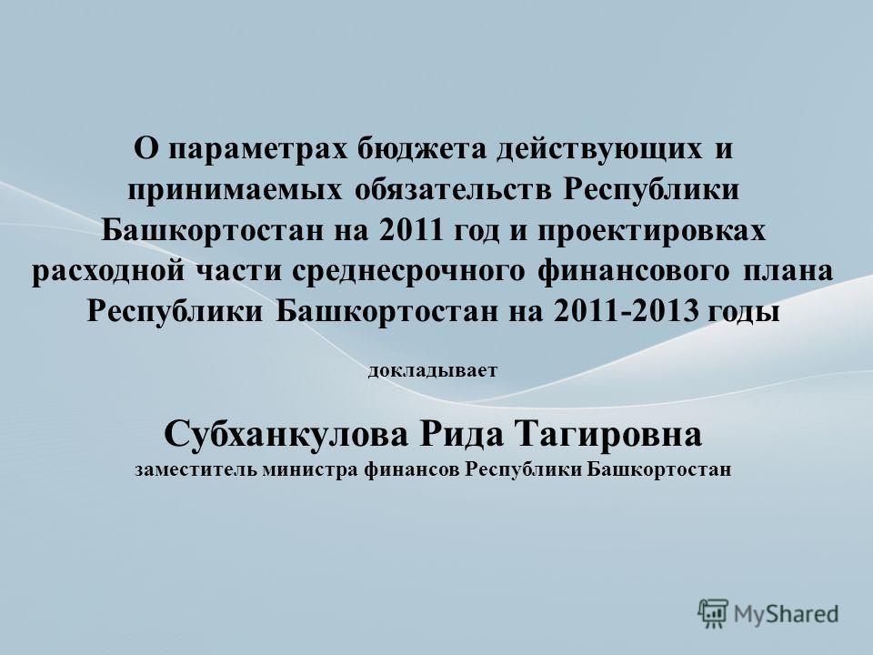 О параметрах бюджета действующих и принимаемых обязательств Республики Башкортостан на 2011 год и проектировках расходной части среднесрочного финансового плана Республики Башкортостан на 2011-2013 годы докладывает Субханкулова Рида Тагировна замести