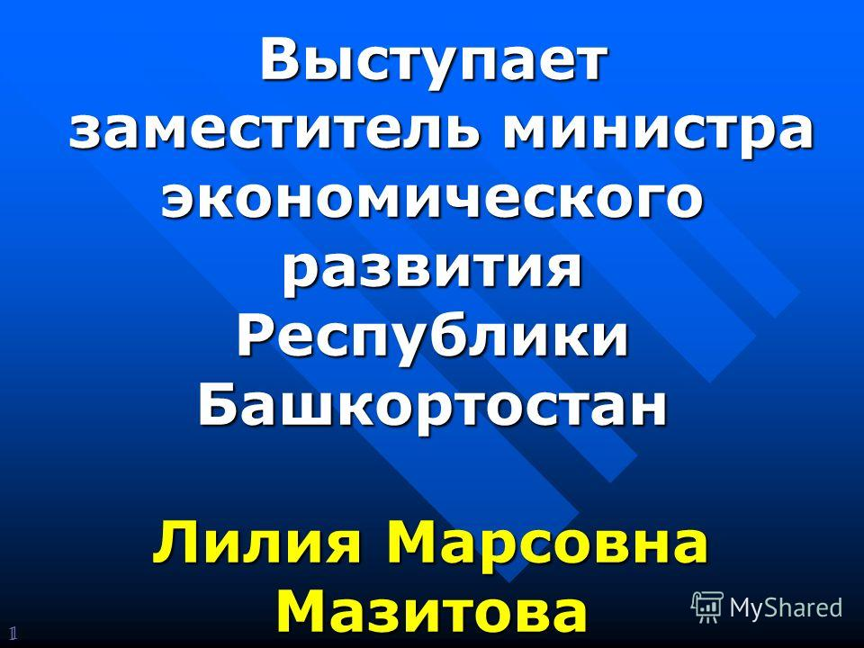 1 Выступает заместитель министра экономического заместитель министра экономическогоразвития Республики Башкортостан Лилия Марсовна Мазитова 1