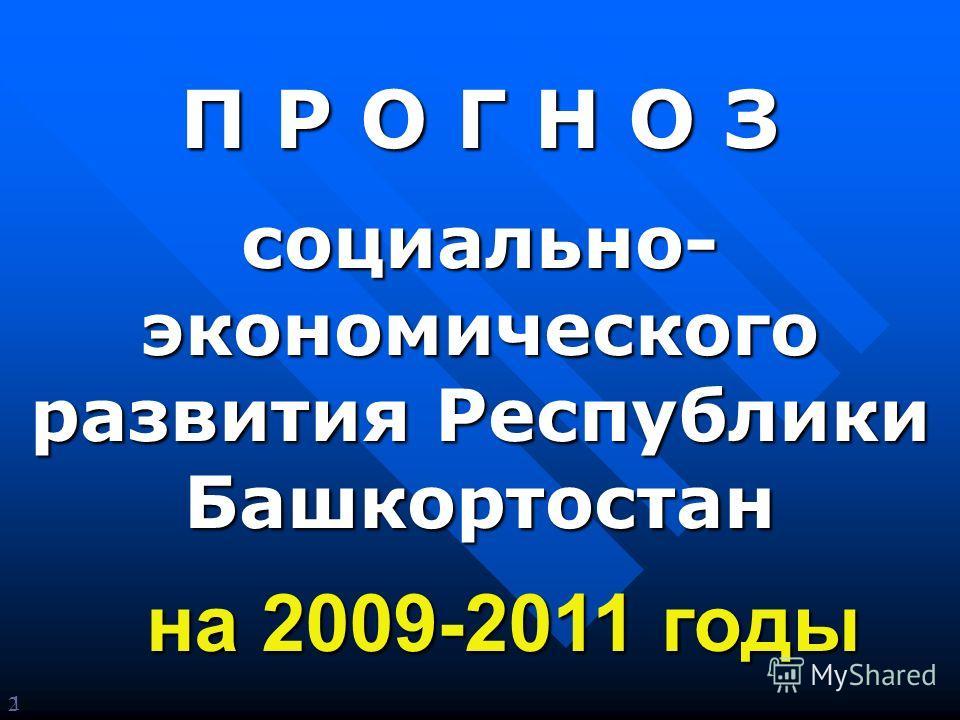 2 П Р О Г Н О З социально- экономического развития Республики Башкортостан на 2009-2011 годы 1