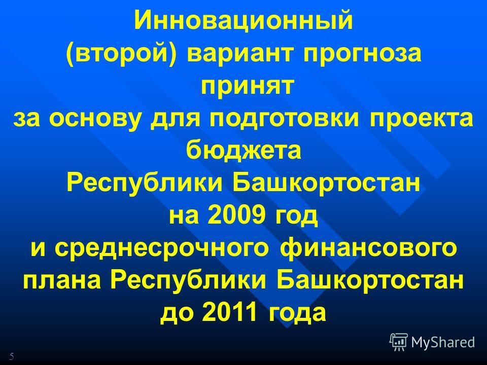 Инновационный (второй) вариант прогноза принят за основу для подготовки проекта бюджета Республики Башкортостан на 2009 год и среднесрочного финансового плана Республики Башкортостан до 2011 года 5