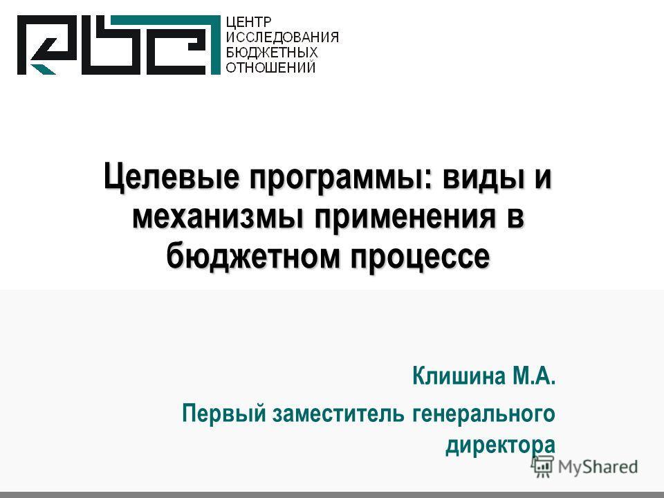 Целевые программы: виды и механизмы применения в бюджетном процессе Клишина М.А. Первый заместитель генерального директора