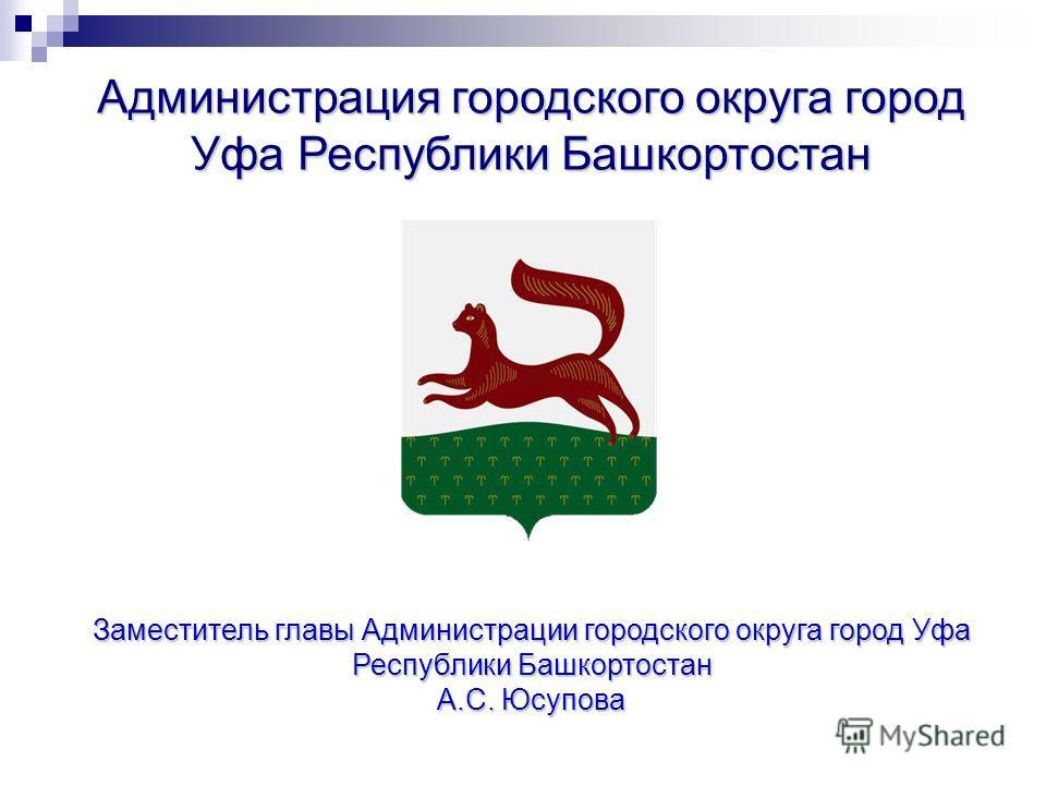 Заместитель главы Администрации городского округа город Уфа Республики Башкортостан А.С. Юсупова Администрация городского округа город Уфа Республики Башкортостан