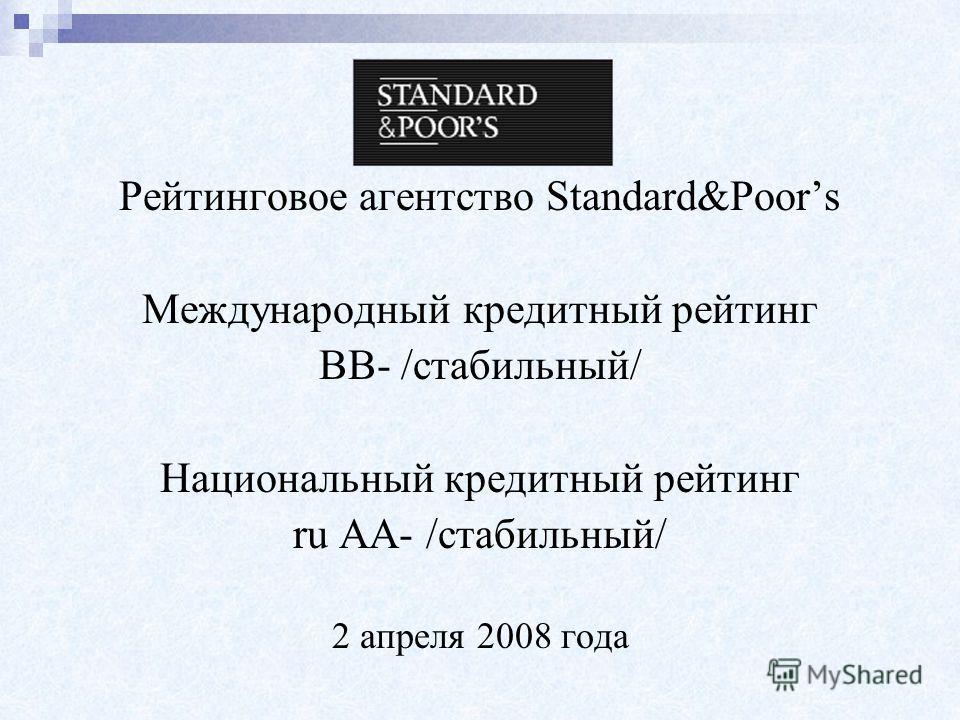 Рейтинговое агентство Standard&Poors Международный кредитный рейтинг ВВ- /стабильный/ Национальный кредитный рейтинг ru AA- /стабильный/ 2 апреля 2008 года