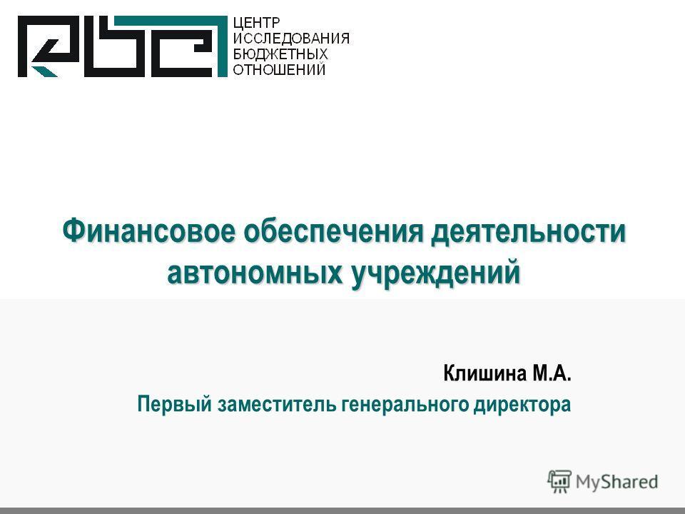 Финансовое обеспечения деятельности автономных учреждений Клишина М.А. Первый заместитель генерального директора