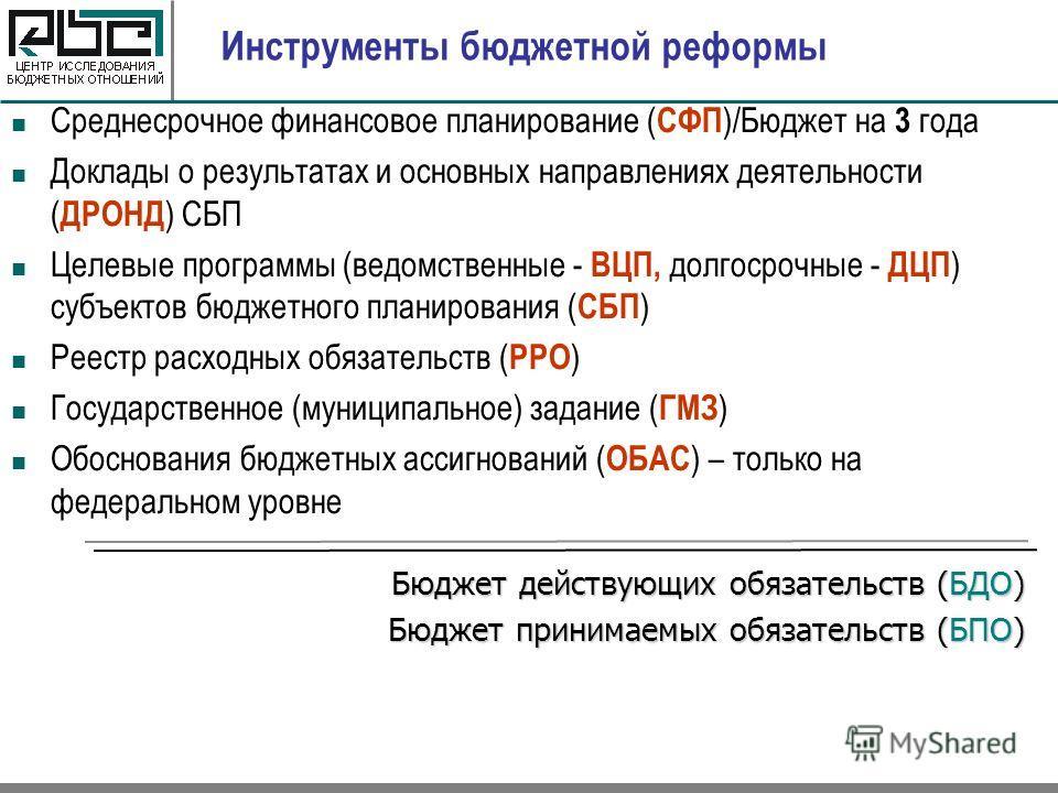 Инструменты бюджетной реформы Среднесрочное финансовое планирование ( СФП )/Бюджет на 3 года Доклады о результатах и основных направлениях деятельности ( ДРОНД ) СБП Целевые программы (ведомственные - ВЦП, долгосрочные - ДЦП ) субъектов бюджетного пл