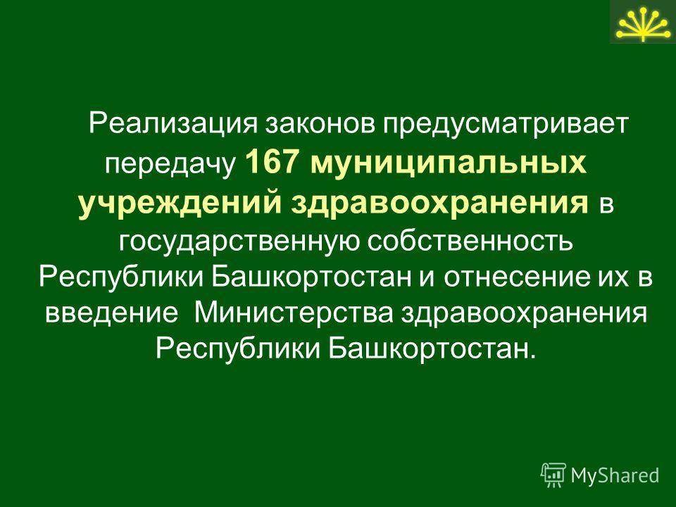 Реализация законов предусматривает передачу 167 муниципальных учреждений здравоохранения в государственную собственность Республики Башкортостан и отнесение их в введение Министерства здравоохранения Республики Башкортостан.