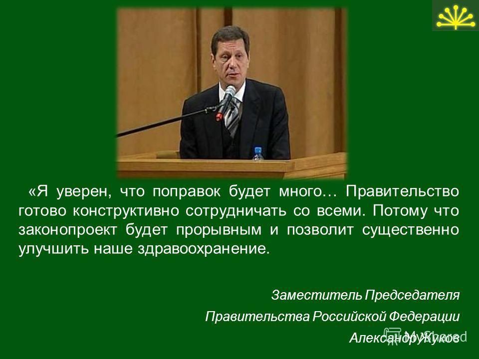 «Я уверен, что поправок будет много… Правительство готово конструктивно сотрудничать со всеми. Потому что законопроект будет прорывным и позволит существенно улучшить наше здравоохранение. Заместитель Председателя Правительства Российской Федерации А