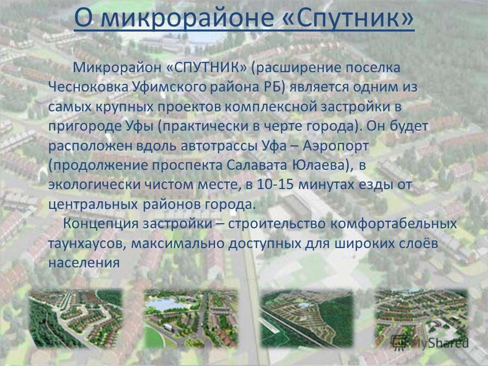 О микрорайоне «Спутник» Микрорайон «СПУТНИК» (расширение поселка Чесноковка Уфимского района РБ) является одним из самых крупных проектов комплексной застройки в пригороде Уфы (практически в черте города). Он будет расположен вдоль автотрассы Уфа – А