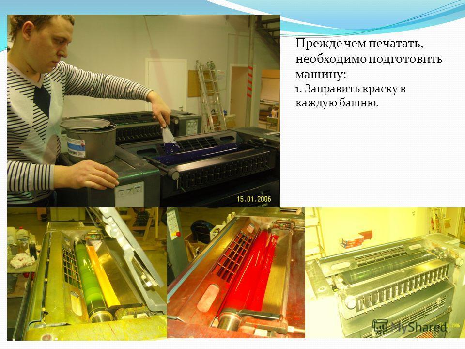 Прежде чем печатать, необходимо подготовить машину: 1. Заправить краску в каждую башню.