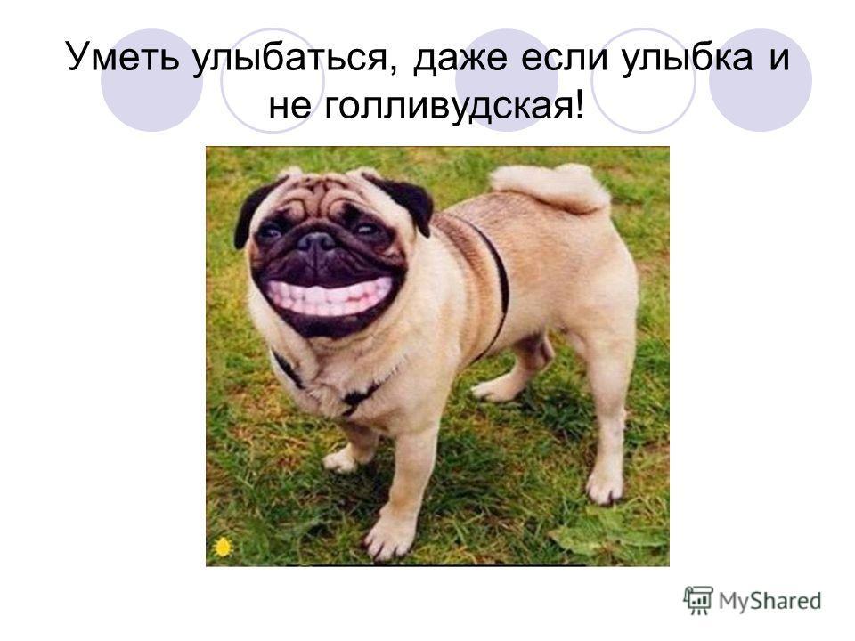 Уметь улыбаться, даже если улыбка и не голливудская!