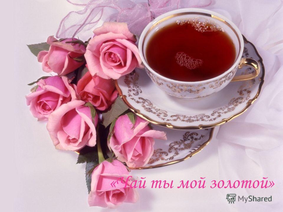 «Чай ты мой золотой»