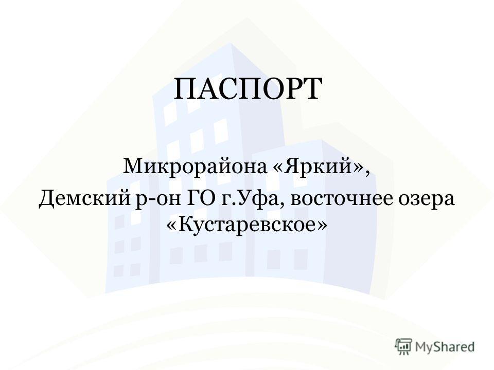 ПАСПОРТ Микрорайона «Яркий», Демский р-он ГО г.Уфа, восточнее озера «Кустаревское»