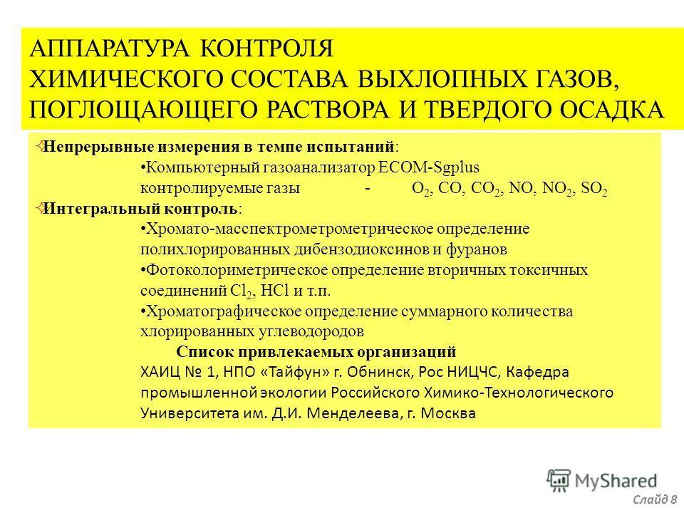АППАРАТУРА КОНТРОЛЯ ХИМИЧЕСКОГО СОСТАВА ВЫХЛОПНЫХ ГАЗОВ, ПОГЛОЩАЮЩЕГО РАСТВОРА И ТВЕРДОГО ОСАДКА Непрерывные измерения в темпе испытаний: Компьютерный газоанализатор ECOM-Sgplus контролируемые газы-O 2, СO, CO 2, NO, NO 2, SO 2 Интегральный контроль: