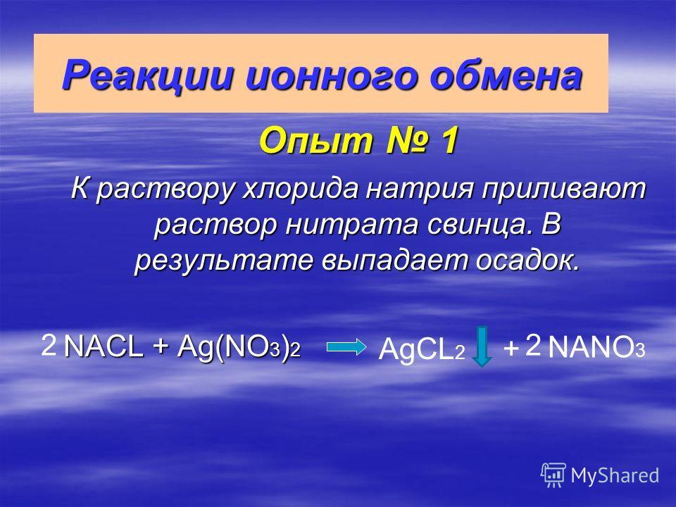 Реакции ионного обмена Опыт 1 К раствору хлорида натрия приливают раствор нитрата свинца. В результате выпадает осадок. NACL + Ag(NO 3 ) 2 22 AgCL 2 + NANO 3