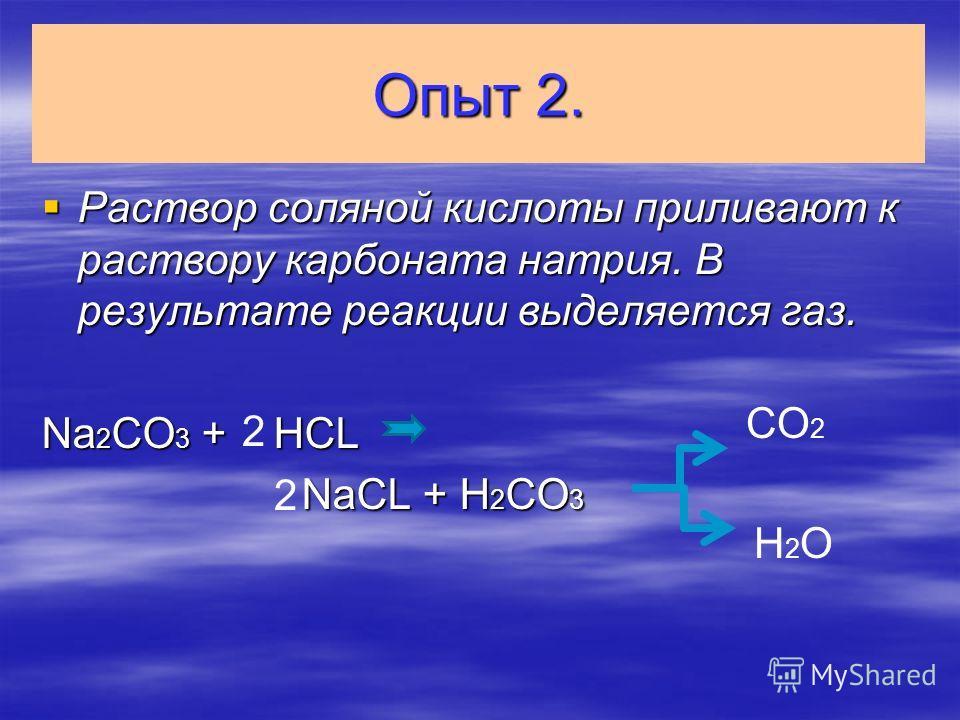 Опыт 2. Раствор соляной кислоты приливают к раствору карбоната натрия. В результате реакции выделяется газ. Раствор соляной кислоты приливают к раствору карбоната натрия. В результате реакции выделяется газ. Na 2 CO 3 + HCL NaCL + H 2 CO 3 NaCL + H 2