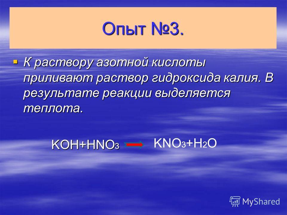 Опыт 3. К раствору азотной кислоты приливают раствор гидроксида калия. В результате реакции выделяется теплота. К раствору азотной кислоты приливают раствор гидроксида калия. В результате реакции выделяется теплота. KOH+HNO 3 KOH+HNO 3 KNO 3 +H 2 O