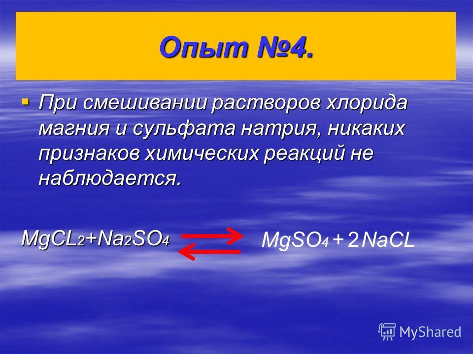 Опыт 4. При смешивании растворов хлорида магния и сульфата натрия, никаких признаков химических реакций не наблюдается. При смешивании растворов хлорида магния и сульфата натрия, никаких признаков химических реакций не наблюдается. MgCL 2 +Na 2 SO 4