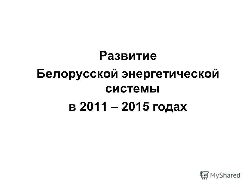 Развитие Белорусской энергетической системы в 2011 – 2015 годах