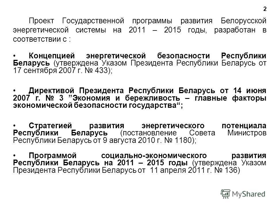Проект Государственной программы развития Белорусской энергетической системы на 2011 – 2015 годы, разработан в соответствии с : Концепцией энергетической безопасности Республики Беларусь (утверждена Указом Президента Республики Беларусь от 17 сентябр