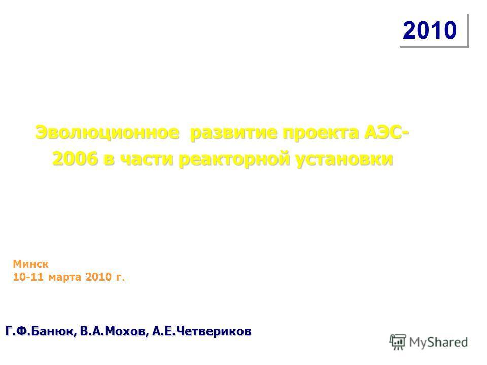 Эволюционное развитие проекта АЭС- 2006 в части реакторной установки 2010 Минск 10-11 марта 2010 г. Г.Ф.Банюк, В.А.Мохов, А.Е.Четвериков