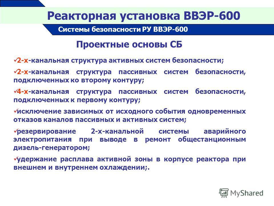16 Реакторная установка ВВЭР-600 Системы безопасности РУ ВВЭР-600 Проектные основы СБ 2-х-канальная структура активных систем безопасности; 2-х-канальная структура пассивных систем безопасности, подключенных ко второму контуру; 4-х-канальная структур
