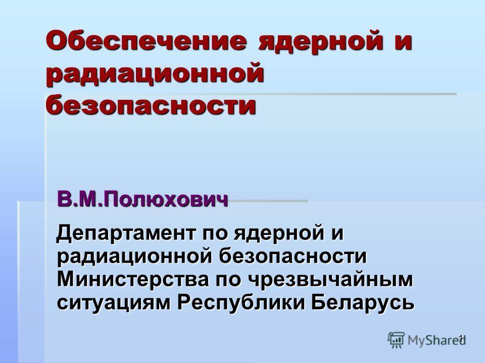 1 Обеспечение ядерной и радиационной безопасности В.М.Полюхович Департамент по ядерной и радиационной безопасности Министерства по чрезвычайным ситуациям Республики Беларусь