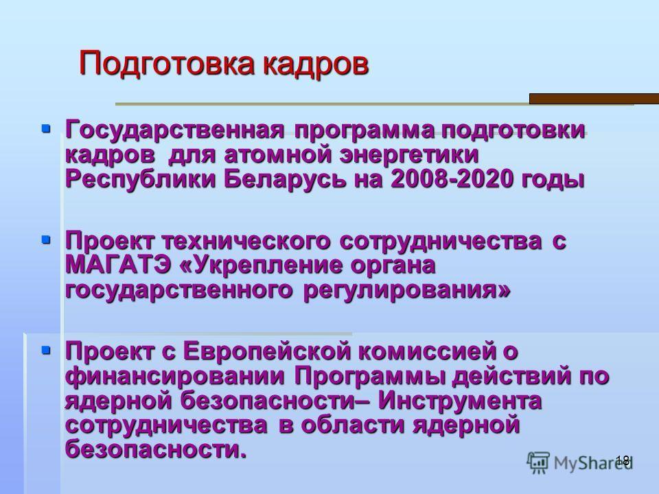 18 Подготовка кадров Государственная программа подготовки кадров для атомной энергетики Республики Беларусь на 2008-2020 годы Государственная программа подготовки кадров для атомной энергетики Республики Беларусь на 2008-2020 годы Проект технического