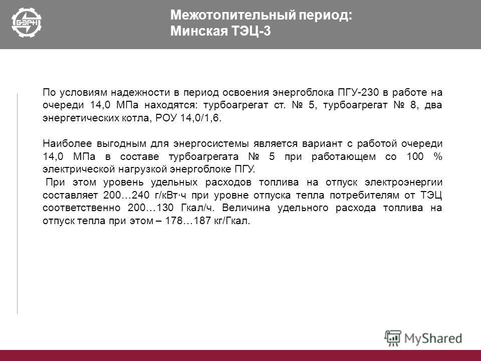 Межотопительный период: Минская ТЭЦ-3 По условиям надежности в период освоения энергоблока ПГУ-230 в работе на очереди 14,0 МПа находятся: турбоагрегат ст. 5, турбоагрегат 8, два энергетических котла, РОУ 14,0/1,6. Наиболее выгодным для энергосистемы