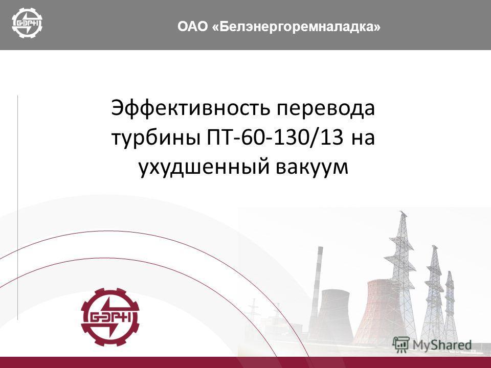 ОАО «Белэнергоремналадка» Эффективность перевода турбины ПТ-60-130/13 на ухудшенный вакуум
