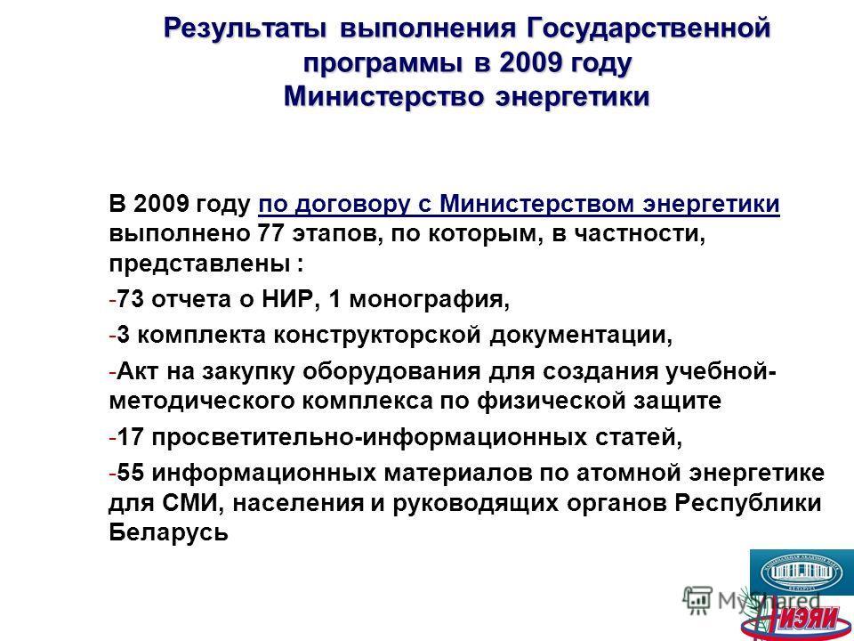 Результаты выполнения Государственной программы в 2009 году Министерство энергетики В 2009 году по договору с Министерством энергетики выполнено 77 этапов, по которым, в частности, представлены : -73 отчета о НИР, 1 монография, -3 комплекта конструкт