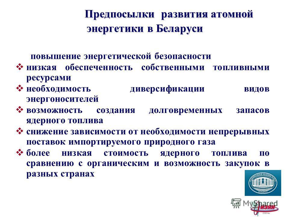 Предпосылки развития атомной энергетики в Беларуси Предпосылки развития атомной энергетики в Беларуси повышение энергетической безопасности низкая обеспеченность собственными топливными ресурсами необходимость диверсификации видов энергоносителей воз